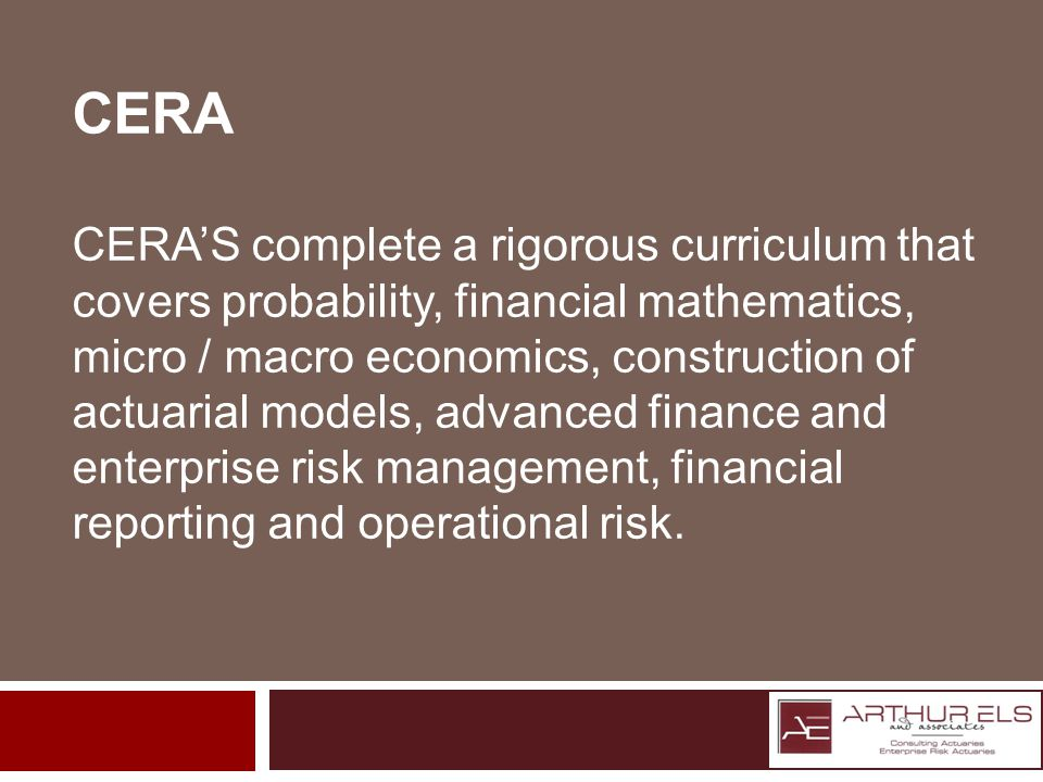 CERA CERAS complete a rigorous curriculum that covers probability, financial mathematics, micro / macro economics, construction of actuarial models, advanced finance and enterprise risk management, financial reporting and operational risk.