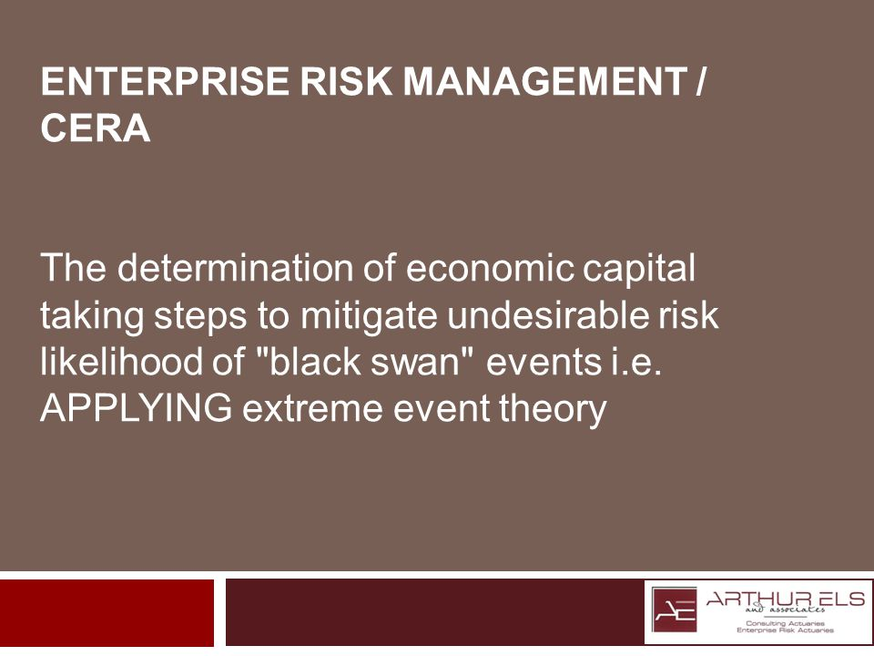 ENTERPRISE RISK MANAGEMENT / CERA The determination of economic capital taking steps to mitigate undesirable risk likelihood of black swan events i.e.