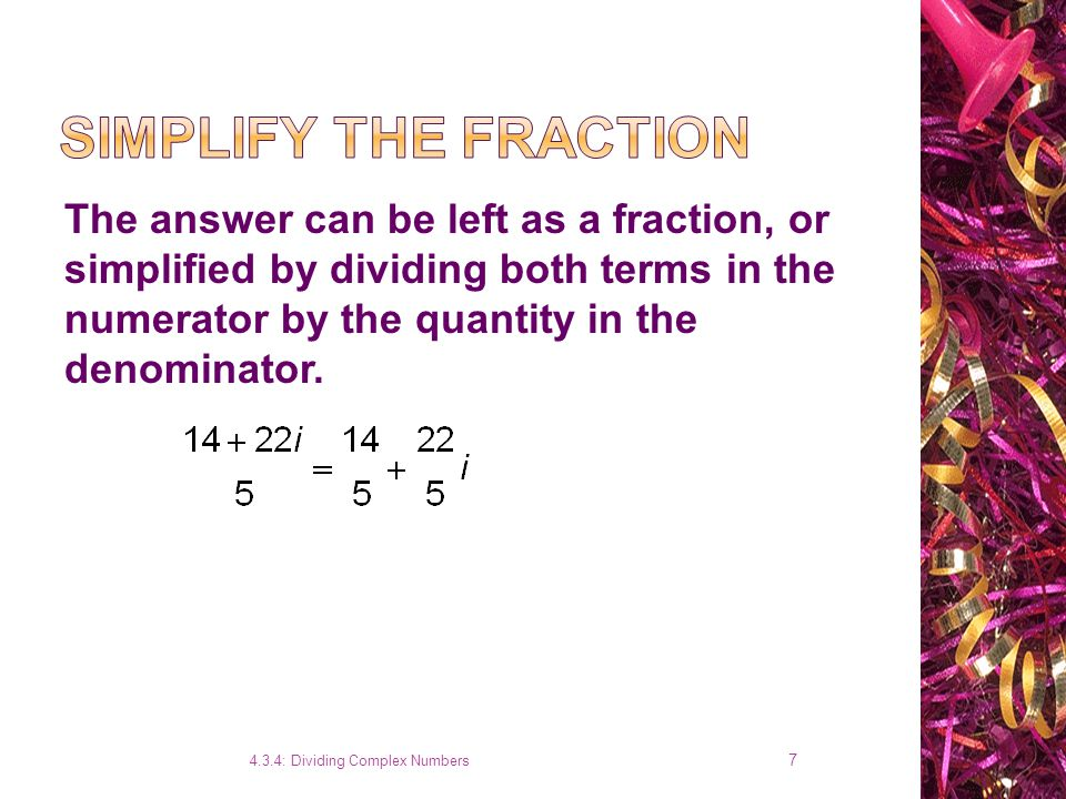 4.3.4: Dividing Complex Numbers 6 Rationalize the fraction by multiplying both the numerator and denominator by the complex conjugate of the denominator.