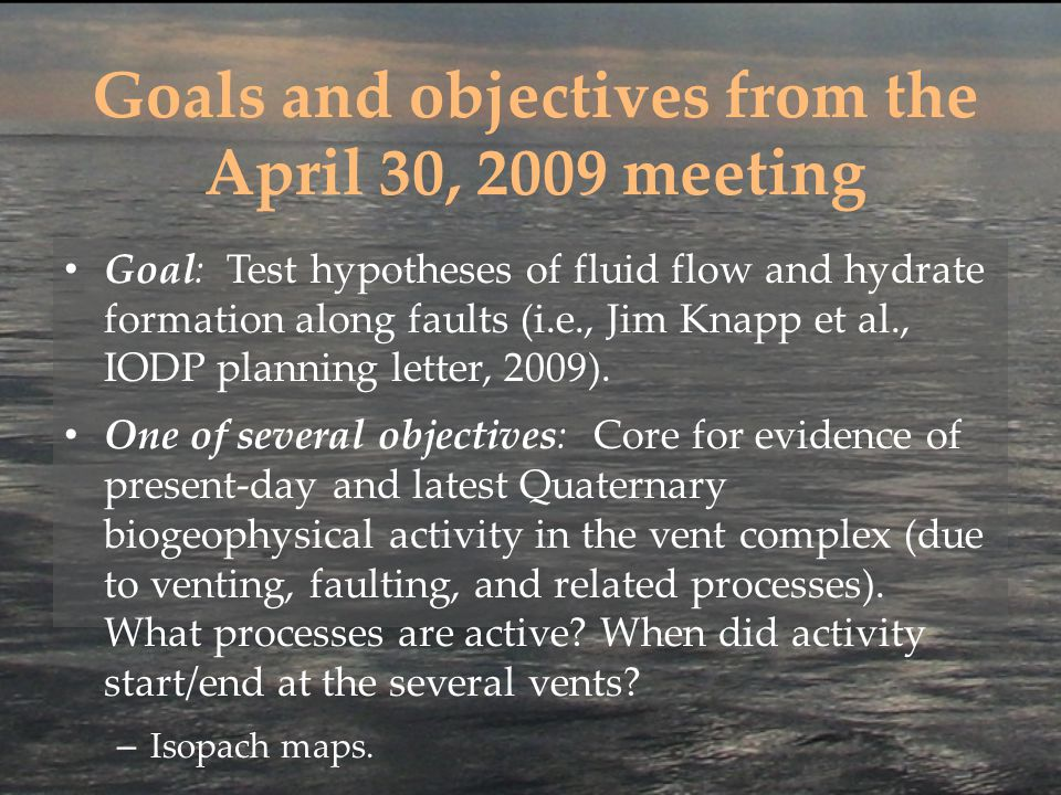 Goals and objectives from the April 30, 2009 meeting Goal: Test hypotheses of fluid flow and hydrate formation along faults (i.e., Jim Knapp et al., IODP planning letter, 2009).