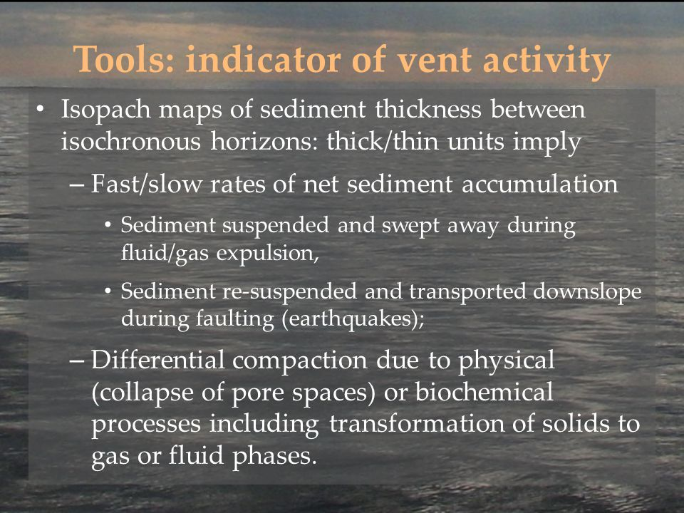 Tools: indicator of vent activity Isopach maps of sediment thickness between isochronous horizons: thick/thin units imply – Fast/slow rates of net sediment accumulation Sediment suspended and swept away during fluid/gas expulsion, Sediment re-suspended and transported downslope during faulting (earthquakes); – Differential compaction due to physical (collapse of pore spaces) or biochemical processes including transformation of solids to gas or fluid phases.