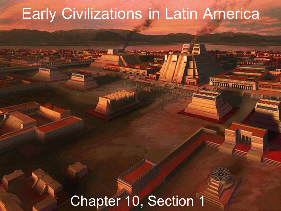 Early Civilizations in Latin America Chapter 10, Section 1