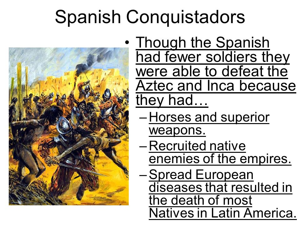 Spanish Conquistadors Though the Spanish had fewer soldiers they were able to defeat the Aztec and Inca because they had… –Horses and superior weapons