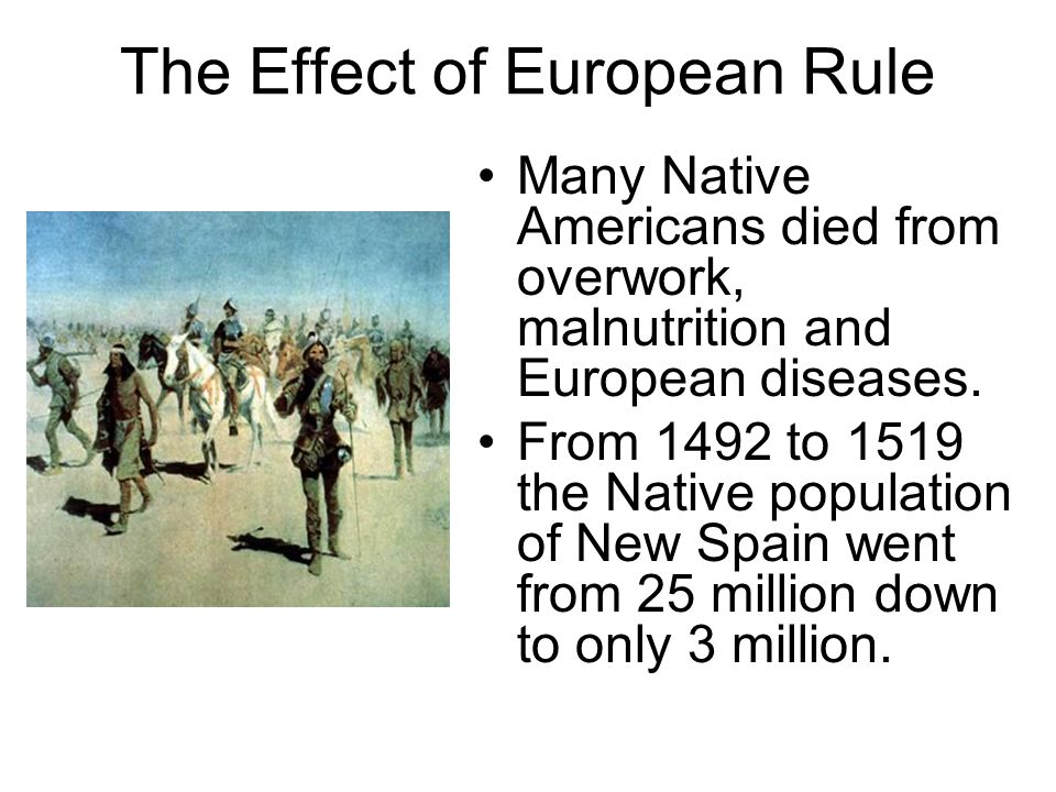 The Effect of European Rule Many Native Americans died from overwork, malnutrition and European diseases. From 1492 to 1519 the Native population of N