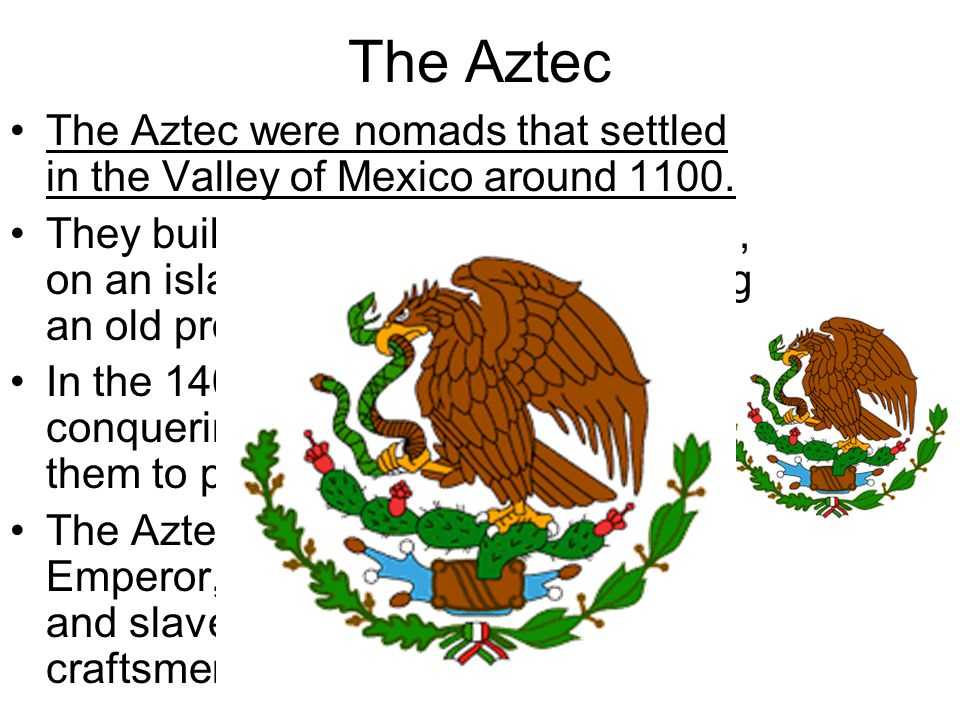 The Aztec The Aztec were nomads that settled in the Valley of Mexico around 1100. They built their capital, Tenochtitlan, on an island in lake Texcoco