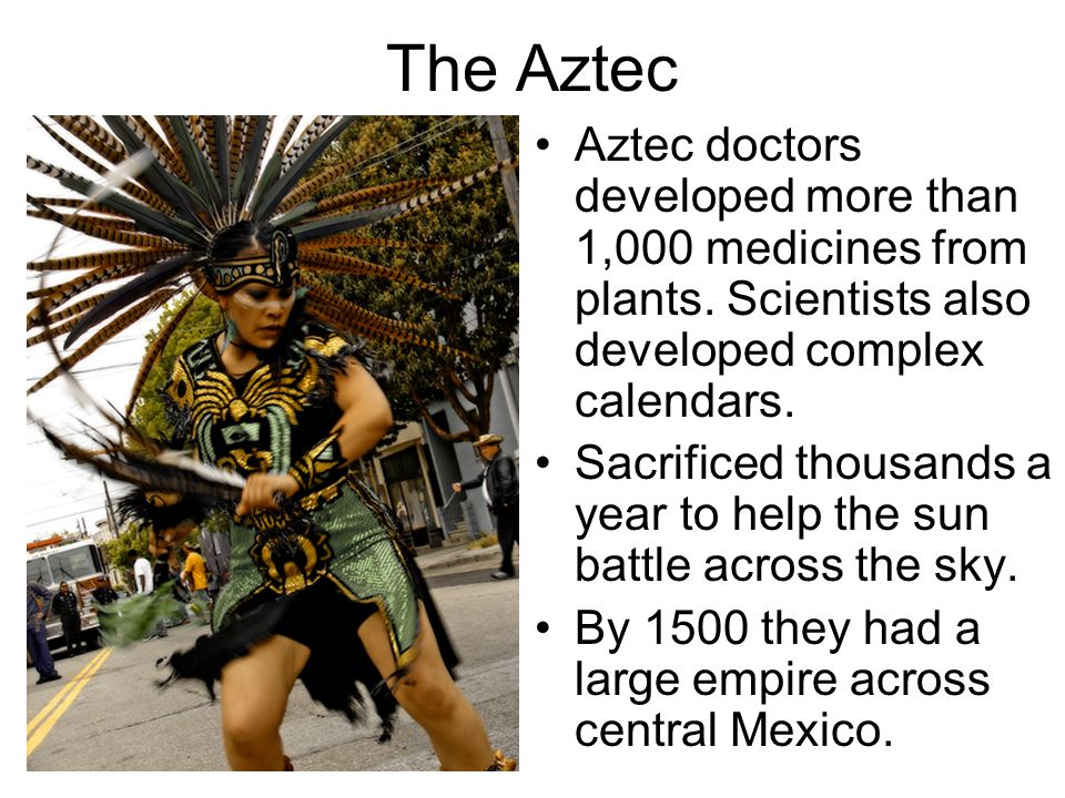 The Aztec Aztec doctors developed more than 1,000 medicines from plants. Scientists also developed complex calendars. Sacrificed thousands a year to h