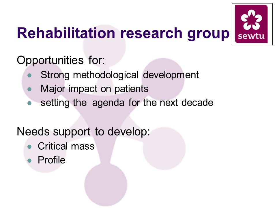 Rehabilitation research group Opportunities for: Strong methodological development Major impact on patients setting the agenda for the next decade Needs support to develop: Critical mass Profile