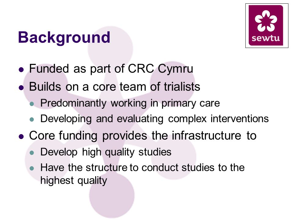 Background Funded as part of CRC Cymru Builds on a core team of trialists Predominantly working in primary care Developing and evaluating complex inte