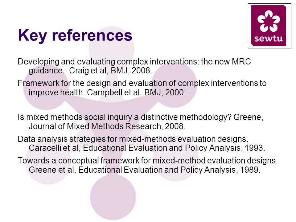 Key references Developing and evaluating complex interventions: the new MRC guidance. Craig et al, BMJ, 2008. Framework for the design and evaluation