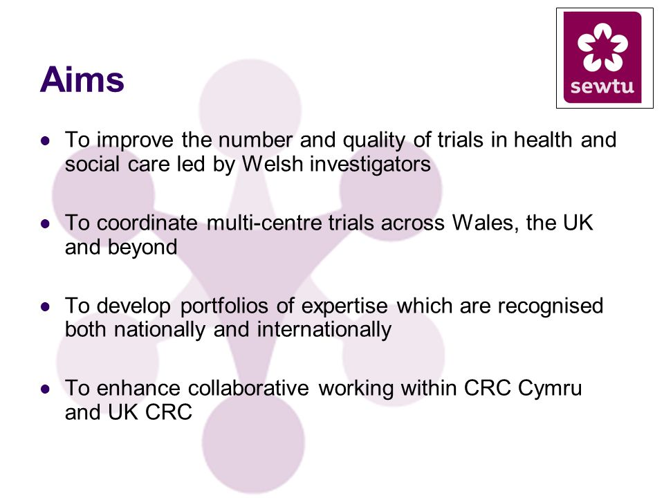 Aims To improve the number and quality of trials in health and social care led by Welsh investigators To coordinate multi-centre trials across Wales, the UK and beyond To develop portfolios of expertise which are recognised both nationally and internationally To enhance collaborative working within CRC Cymru and UK CRC