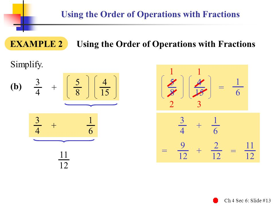 Ch 4 Sec 6: Slide #13 3 1 2 1 Using the Order of Operations with Fractions EXAMPLE 2 Using the Order of Operations with Fractions Simplify.