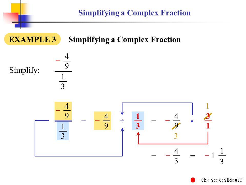 Ch 4 Sec 6: Slide #15 3 1 Simplifying a Complex Fraction EXAMPLE 3 Simplifying a Complex Fraction Simplify: 4 9 – 1 3 4 9 – 1 3 4 9 – 1 3 = ÷ 4 9 – 3 1 = 4 3 = – = 1 1 3 –
