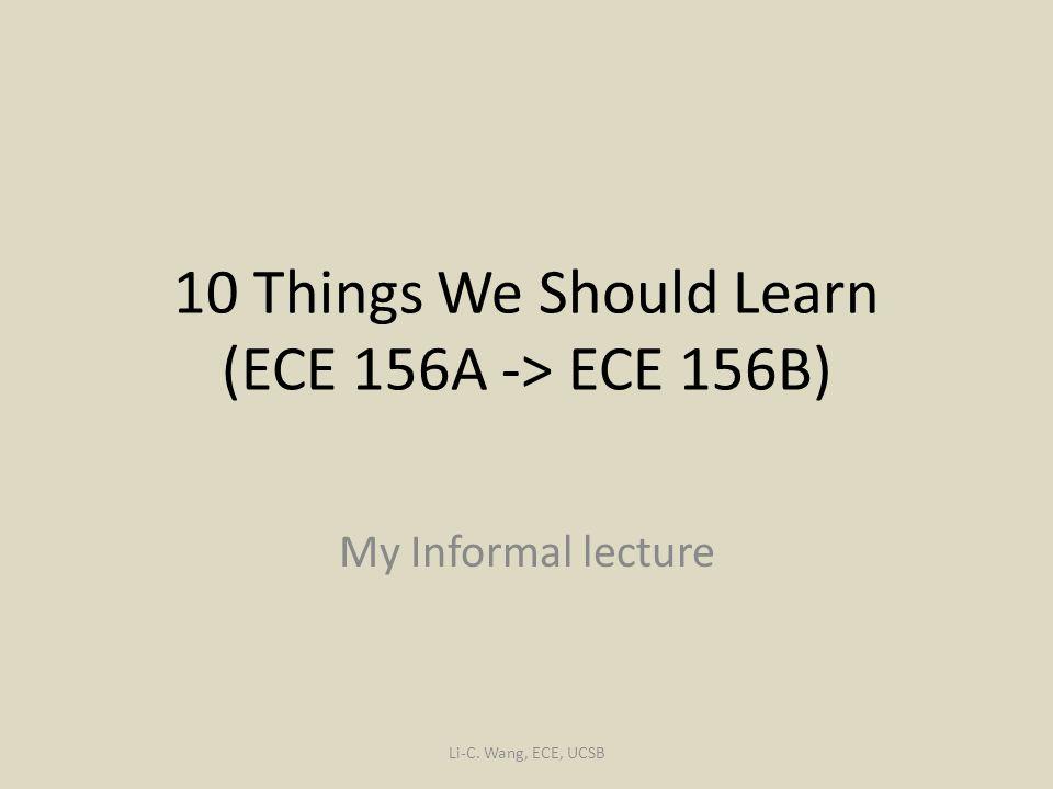 10 Things We Should Learn (ECE 156A -> ECE 156B) My Informal lecture Li-C. Wang, ECE, UCSB