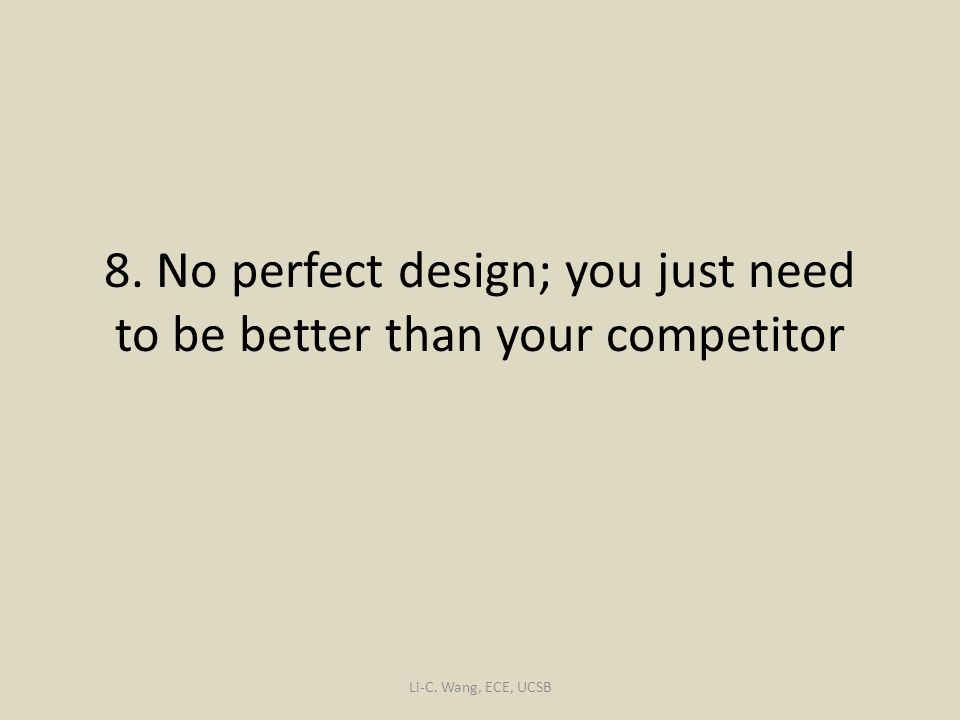 8. No perfect design; you just need to be better than your competitor Li-C. Wang, ECE, UCSB