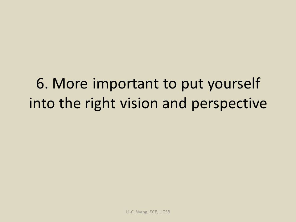 6. More important to put yourself into the right vision and perspective Li-C. Wang, ECE, UCSB