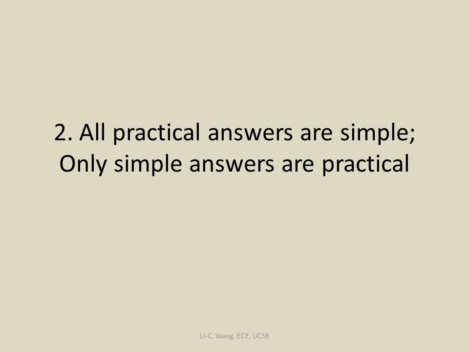 2. All practical answers are simple; Only simple answers are practical Li-C. Wang, ECE, UCSB
