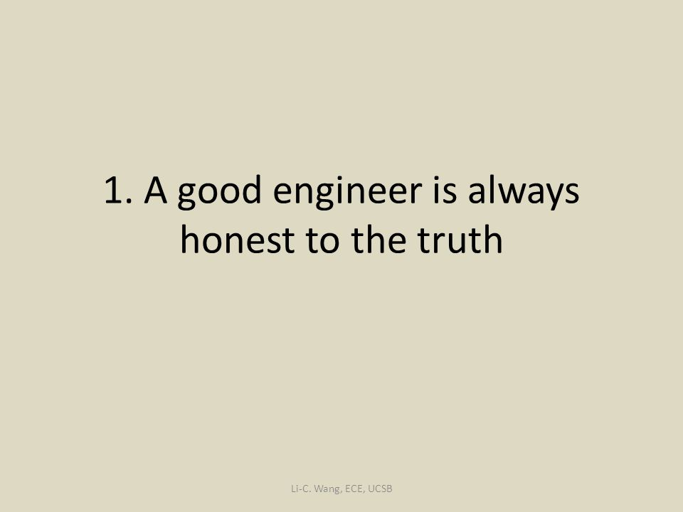 1. A good engineer is always honest to the truth Li-C. Wang, ECE, UCSB