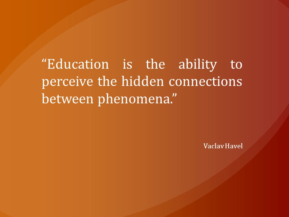 Education is the ability to perceive the hidden connections between phenomena. Vaclav Havel