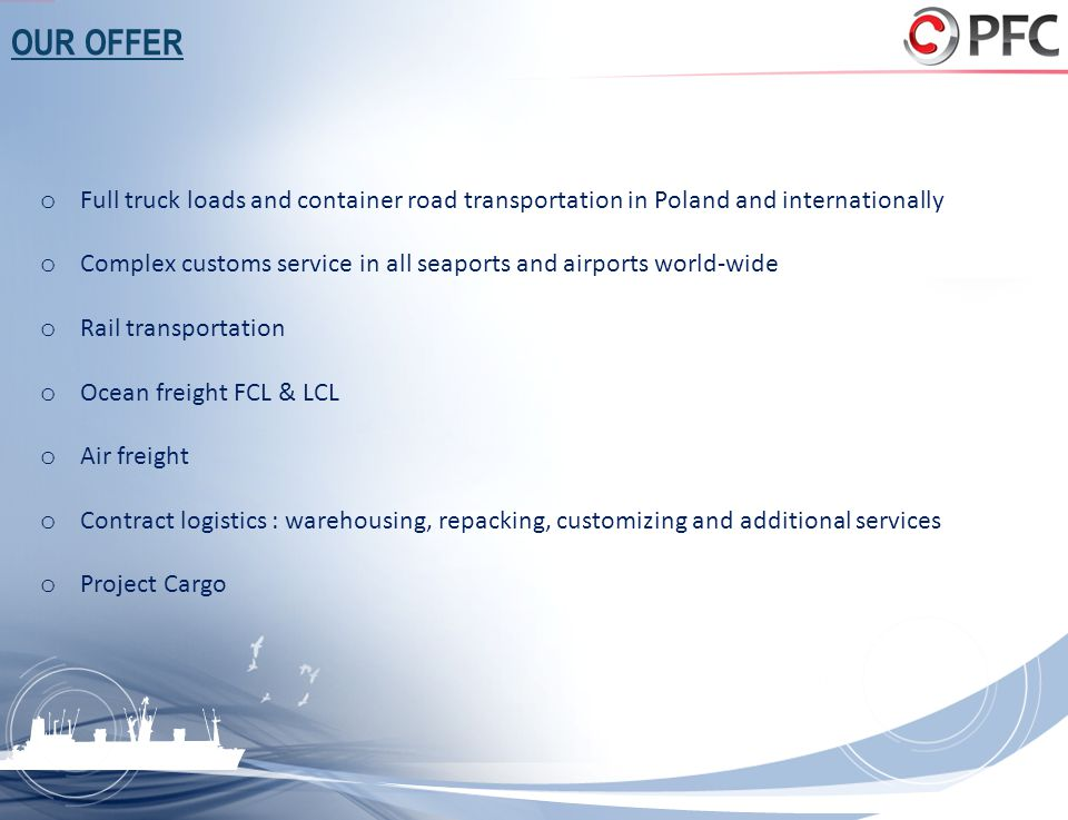 OUR OFFER o Full truck loads and container road transportation in Poland and internationally o Complex customs service in all seaports and airports wo