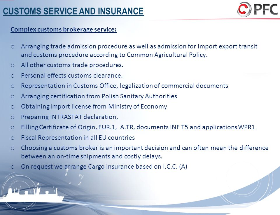 CUSTOMS SERVICE AND INSURANCE Complex customs brokerage service: o Arranging trade admission procedure as well as admission for import export transit