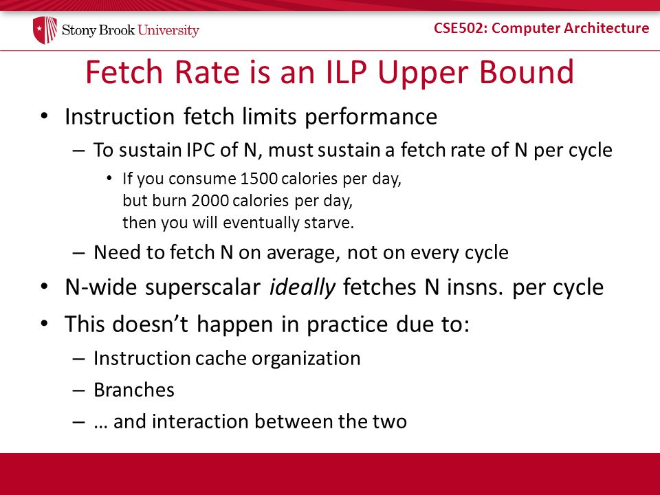 CSE502: Computer Architecture Fetch Rate is an ILP Upper Bound Instruction fetch limits performance – To sustain IPC of N, must sustain a fetch rate of N per cycle If you consume 1500 calories per day, but burn 2000 calories per day, then you will eventually starve.