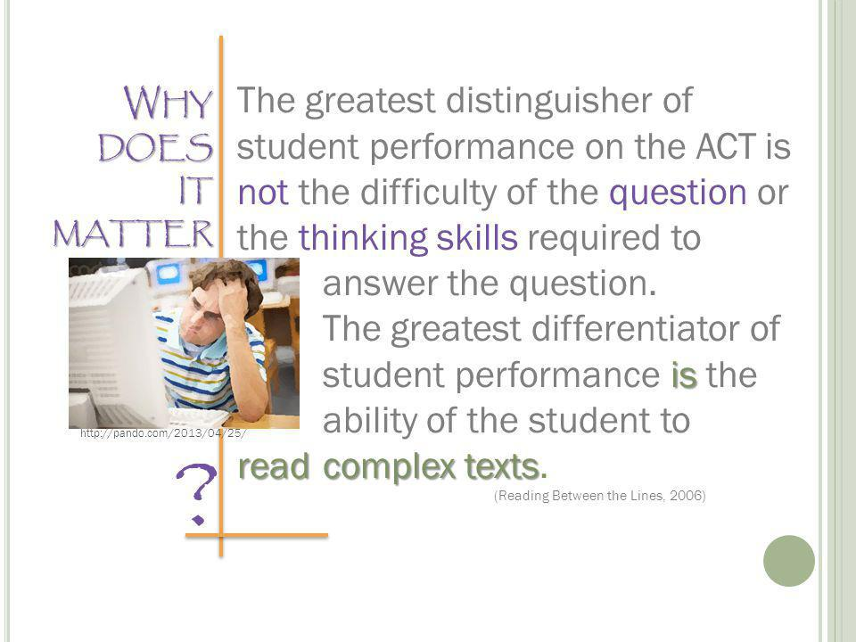 W HY DOES IT MATTER The greatest distinguisher of student performance on the ACT is not the difficulty of the question or the thinking skills required