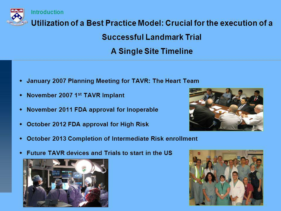 January 2007 Planning Meeting for TAVR: The Heart Team November 2007 1 st TAVR Implant November 2011 FDA approval for Inoperable October 2012 FDA approval for High Risk October 2013 Completion of Intermediate Risk enrollment Future TAVR devices and Trials to start in the US Introduction Utilization of a Best Practice Model: Crucial for the execution of a Successful Landmark Trial A Single Site Timeline