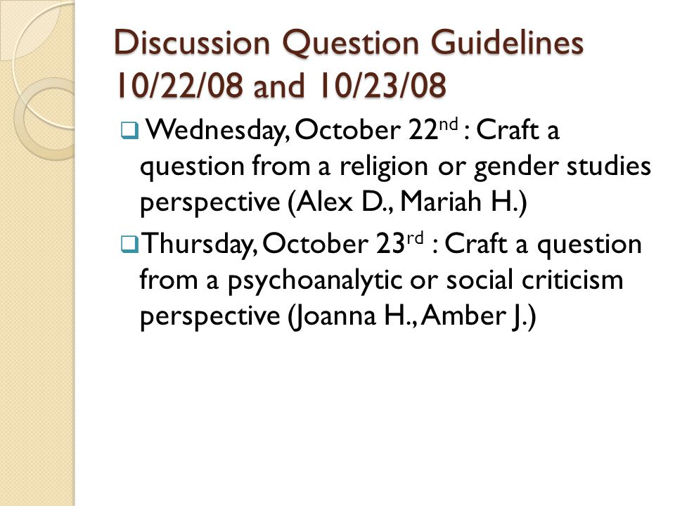Discussion Question Guidelines 10/22/08 and 10/23/08 Wednesday, October 22 nd : Craft a question from a religion or gender studies perspective (Alex D