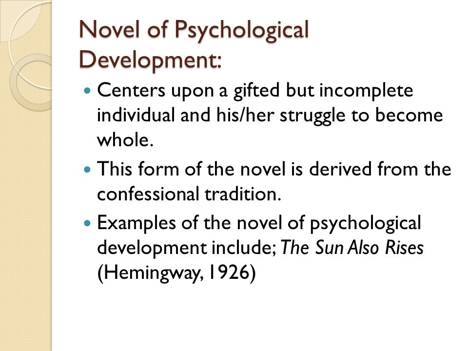 Novel of Psychological Development: Centers upon a gifted but incomplete individual and his/her struggle to become whole. This form of the novel is de