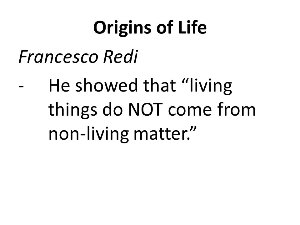 Origins of Life Francesco Redi -He showed that living things do NOT come from non-living matter.