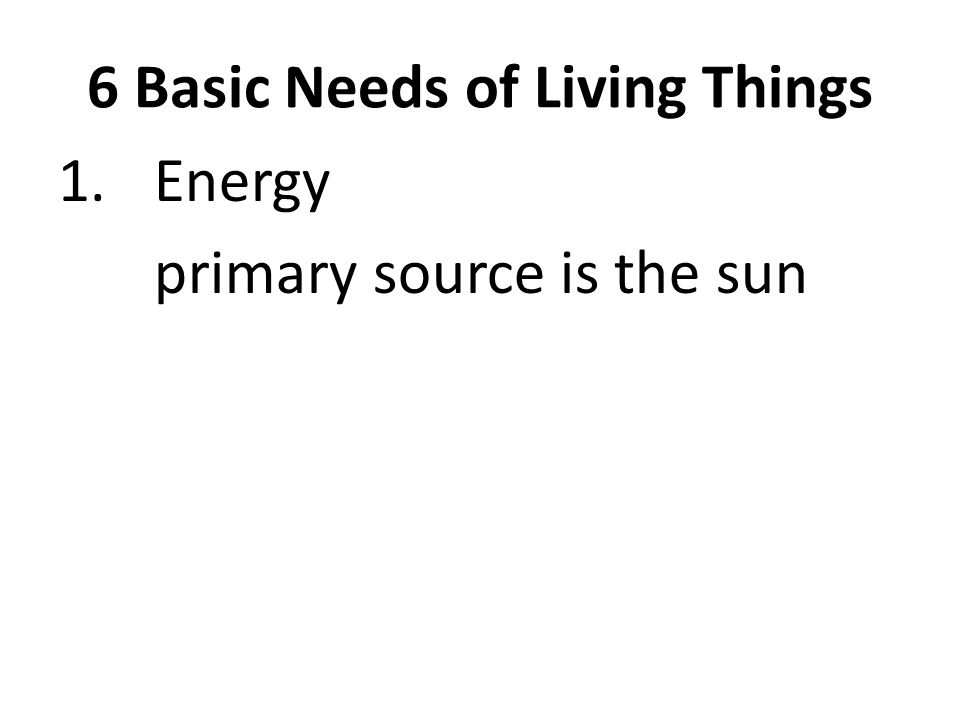 6 Basic Needs of Living Things 1.Energy primary source is the sun
