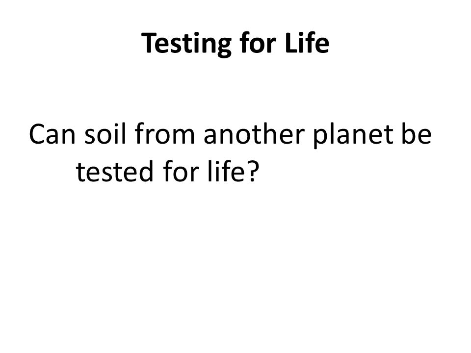 Testing for Life Can soil from another planet be tested for life?