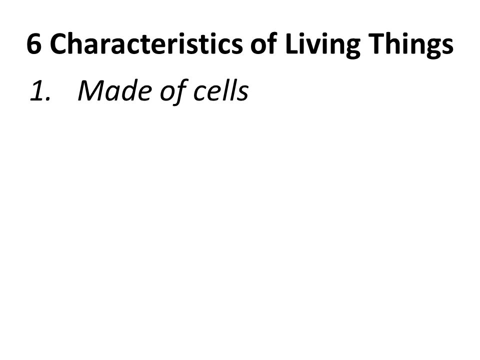 6 Characteristics of Living Things 1. Made of cells