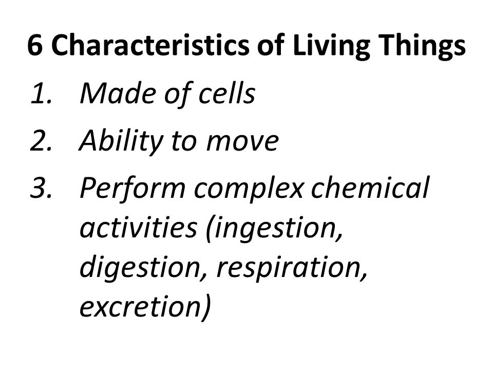 6 Characteristics of Living Things 1.Made of cells 2.Ability to move 3.Perform complex chemical activities (ingestion, digestion, respiration, excreti