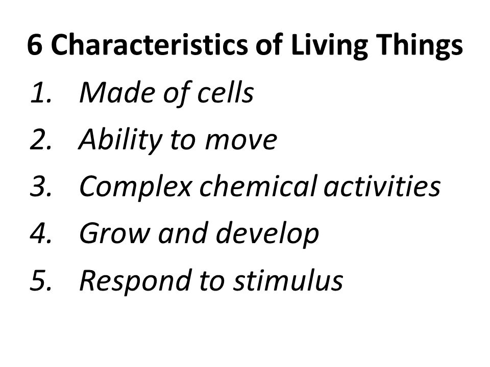 6 Characteristics of Living Things 1.Made of cells 2.Ability to move 3.Complex chemical activities 4.Grow and develop 5.Respond to stimulus