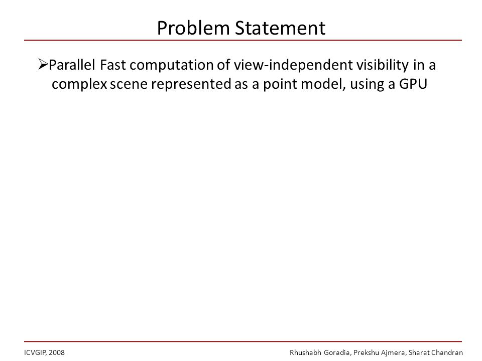 Problem Statement ICVGIP, 2008Rhushabh Goradia, Prekshu Ajmera, Sharat Chandran Parallel Fast computation of view-independent visibility in a complex scene represented as a point model, using a GPU