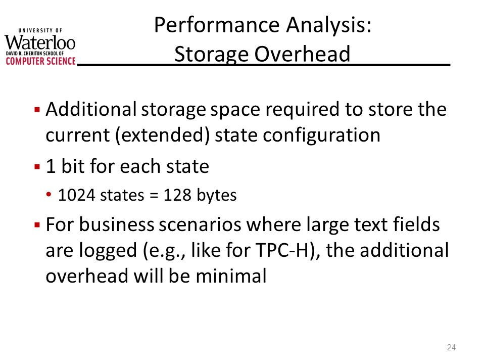 Performance Analysis: Storage Overhead Additional storage space required to store the current (extended) state configuration 1 bit for each state 1024 states = 128 bytes For business scenarios where large text fields are logged (e.g., like for TPC-H), the additional overhead will be minimal 24