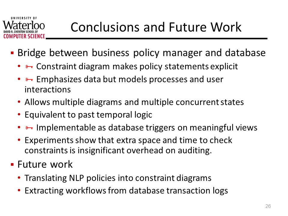 Conclusions and Future Work Bridge between business policy manager and database Constraint diagram makes policy statements explicit Emphasizes data but models processes and user interactions Allows multiple diagrams and multiple concurrent states Equivalent to past temporal logic Implementable as database triggers on meaningful views Experiments show that extra space and time to check constraints is insignificant overhead on auditing.