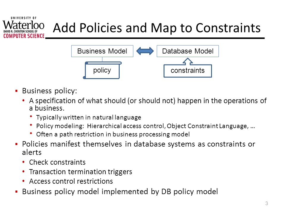 Add Policies and Map to Constraints Business policy: A specification of what should (or should not) happen in the operations of a business.