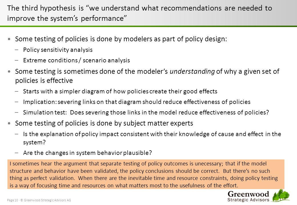 The third hypothesis is we understand what recommendations are needed to improve the systems performance Some testing of policies is done by modelers as part of policy design: –Policy sensitivity analysis –Extreme conditions / scenario analysis Some testing is sometimes done of the modelers understanding of why a given set of policies is effective –Starts with a simpler diagram of how policies create their good effects –Implication: severing links on that diagram should reduce effectiveness of policies –Simulation test: Does severing those links in the model reduce effectiveness of policies.