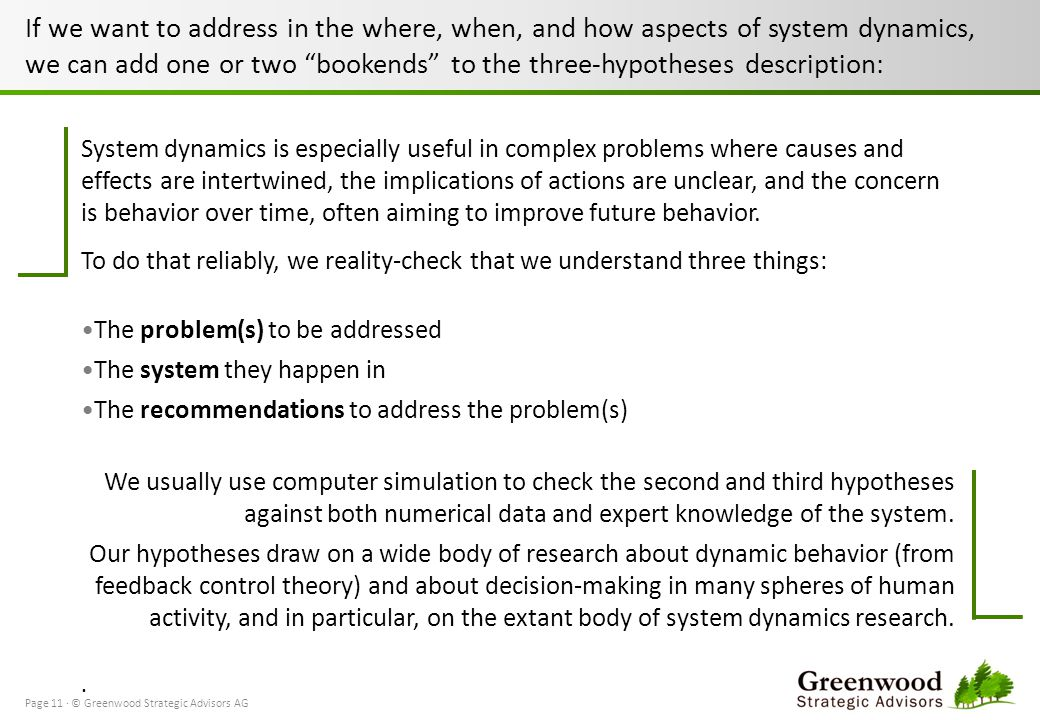 If we want to address in the where, when, and how aspects of system dynamics, we can add one or two bookends to the three-hypotheses description: Page 11 · © Greenwood Strategic Advisors AG System dynamics is especially useful in complex problems where causes and effects are intertwined, the implications of actions are unclear, and the concern is behavior over time, often aiming to improve future behavior.