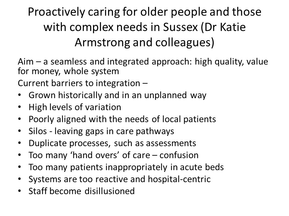 Proactively caring for older people and those with complex needs in Sussex (Dr Katie Armstrong and colleagues) Aim – a seamless and integrated approac