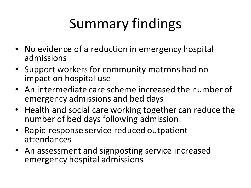Summary findings No evidence of a reduction in emergency hospital admissions Support workers for community matrons had no impact on hospital use An in