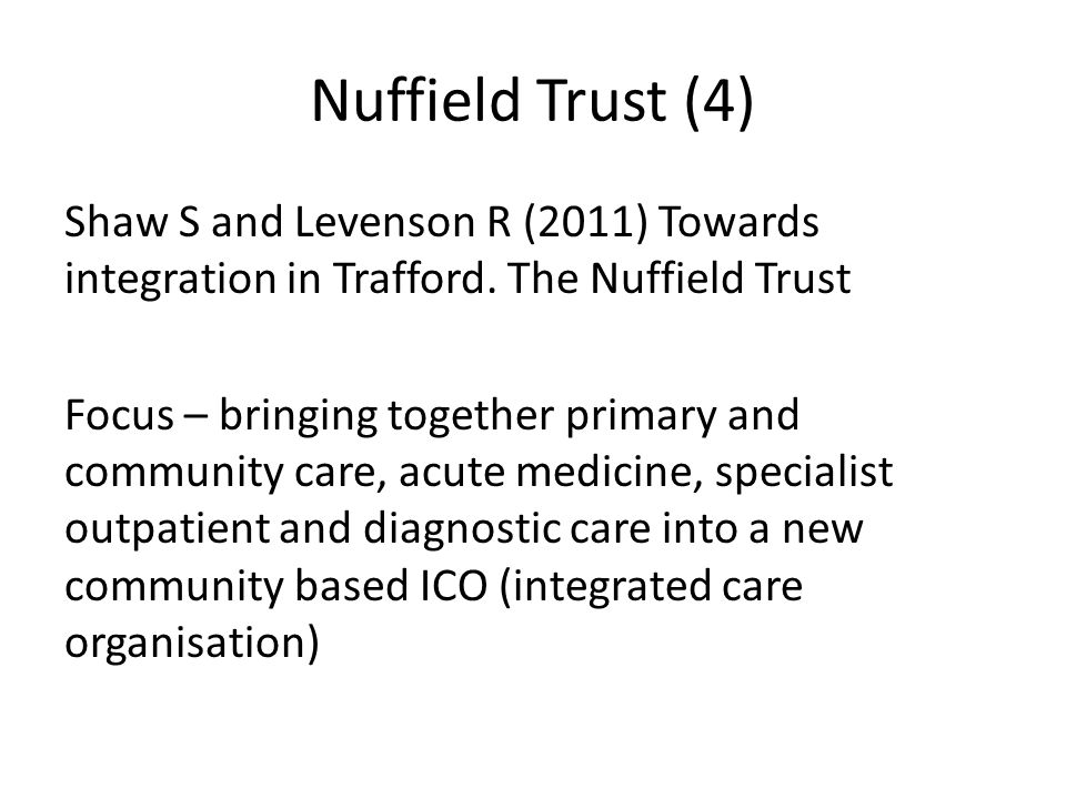 Nuffield Trust (4) Shaw S and Levenson R (2011) Towards integration in Trafford. The Nuffield Trust Focus – bringing together primary and community ca