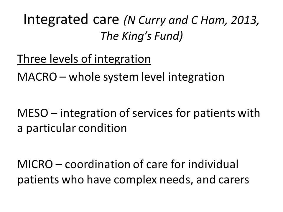 Integrated care (N Curry and C Ham, 2013, The Kings Fund) Three levels of integration MACRO – whole system level integration MESO – integration of ser
