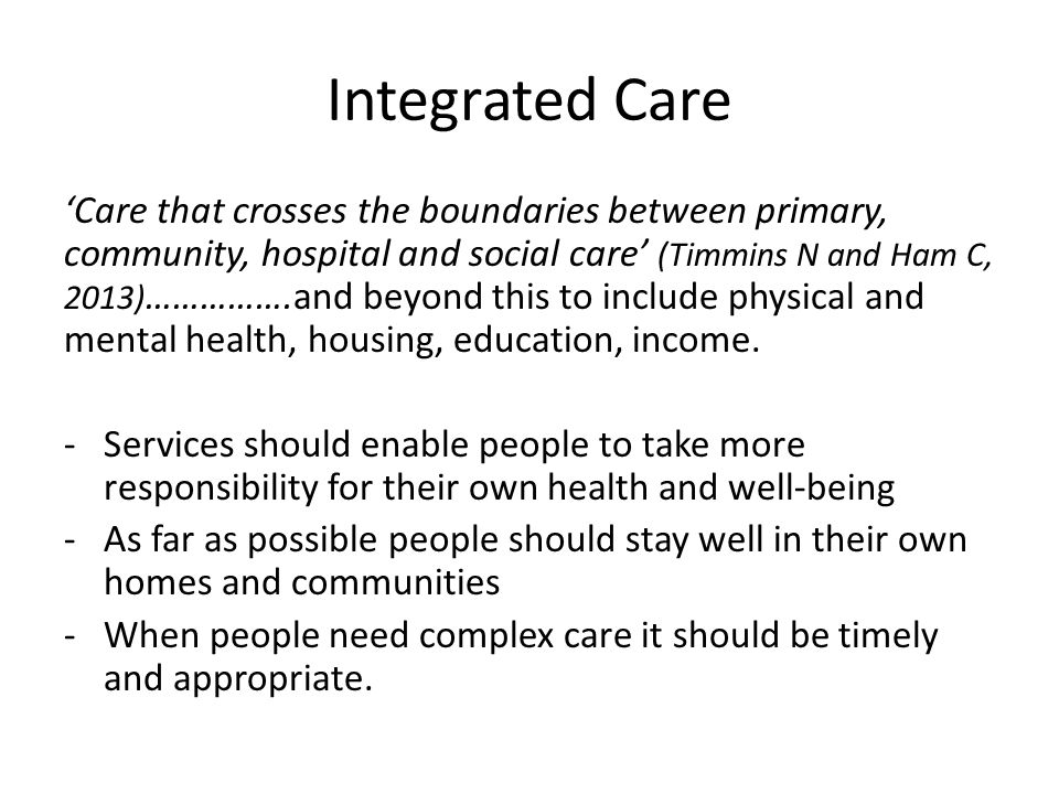 National context Two main drivers: -changing demography – cost and complexity -Patient/user/carer experience Future Forum - Health and Social Care Act 2012 Integrated Care and Support: Our Shared Commitment Care Bill Dilnott & Francis 2014/15 National Voices opinion