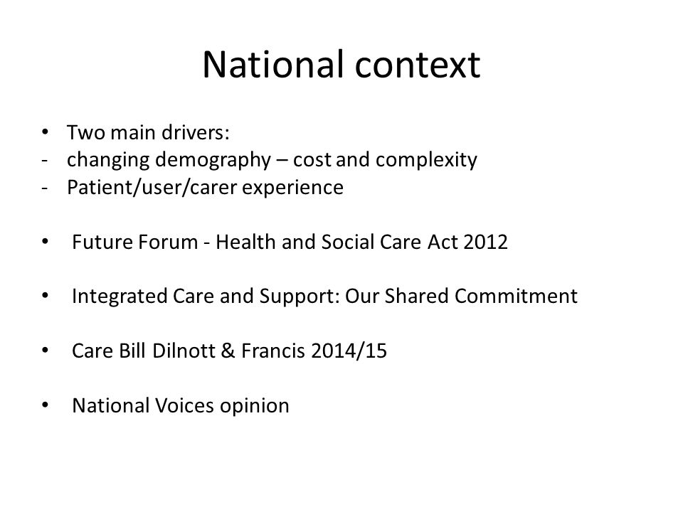 National context Two main drivers: -changing demography – cost and complexity -Patient/user/carer experience Future Forum - Health and Social Care Act