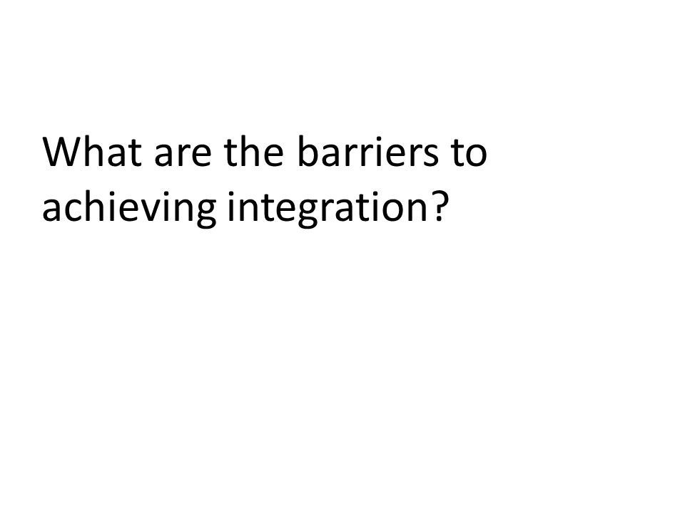 What are the barriers to achieving integration?