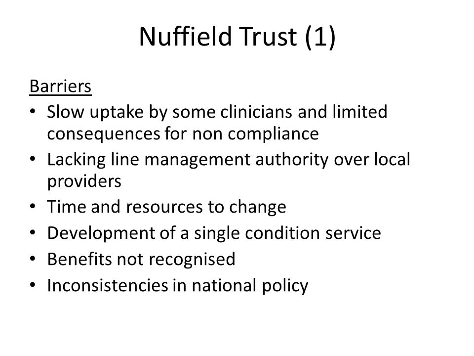Nuffield Trust (1) Barriers Slow uptake by some clinicians and limited consequences for non compliance Lacking line management authority over local pr