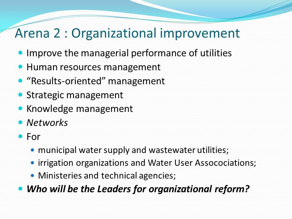 Arena 2 : Organizational improvement Improve the managerial performance of utilities Human resources management Results-oriented management Strategic management Knowledge management Networks For municipal water supply and wastewater utilities; irrigation organizations and Water User Assocociations; Ministeries and technical agencies; Who will be the Leaders for organizational reform